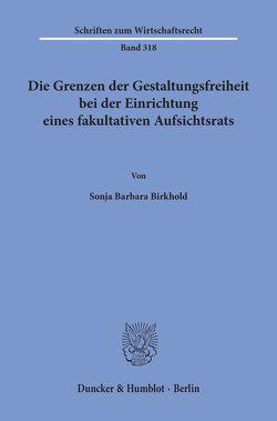 Die Grenzen der Gestaltungsfreiheit bei der Einrichtung eines fakultativen Aufsichtsrats. von Birkhold,  Sonja Barbara