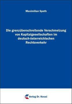 Die grenzüberschreitende Verschmelzung von Kapitalgesellschaften im deutsch-österreichischen Rechtsverkehr von Speth,  Maximilian