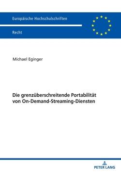Die grenzüberschreitende Portabilität von On-Demand-Streaming-Diensten von Eginger,  Michael