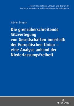 Die grenzüberschreitende Sitzverlegung von Gesellschaften innerhalb der Europäischen Union – eine Analyse anhand der Niederlassungsfreiheit von Druzga,  Adrian