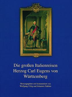 Die großen Italienreisen Herzog Carl Eugens von Württemberg von Uhlig,  Wolfgang, Zahlten,  Johannes