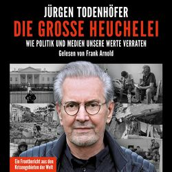 Die große Heuchelei von Arnold,  Frank, Todenhöfer,  Jürgen