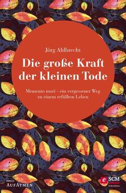 Die große Kraft der kleinen Tode von Ahlbrecht,  Jörg