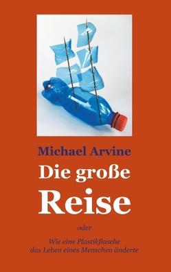 Die große Reise – oder Wie eine Plastikflasche das Leben eines Menschen änderte von Arvine,  Michael