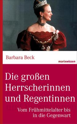 Die großen Herrscherinnen und Regentinnen von Beck,  Barbara,  Dr.