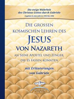Die großen kosmischen Lehren des Jesus von Nazareth an Seine Apostel und Jünger, die es fassen konnten – mit Erläuterungen von Gabriele von Gabriele