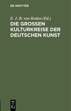 Die großen Kulturkreise der deutschen Kunst von Roden,  E. J. B. von