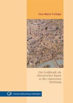 Die Großstadt als literarischer Raum in der römischen Dichtung von Tschäpe,  Elsa-Maria
