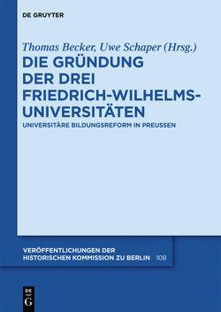 Die Gründung der drei Friedrich-Wilhelms-Universitäten von Becker,  Thomas, Schaper,  Uwe