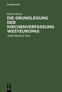 Die Grundlegung der Kirchenverfassung Westeuropas im frühen Mittelalter von Harnack,  Adolf, Hatch,  Edwin