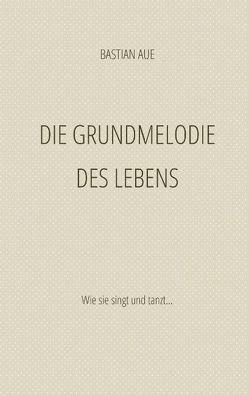 Die Grundmelodie des Lebens von Aue,  Bastian