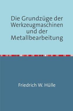 Die Grundzüge der Werkzeugmaschinen und der Metallbearbeitung von W. Hülle,  Friedrich