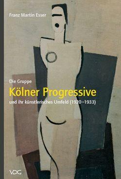 """Die Gruppe """"Kölner Progressive"""" und ihr künstlerisches Umfeld (1920-1933) von Esser,  Franz M"""