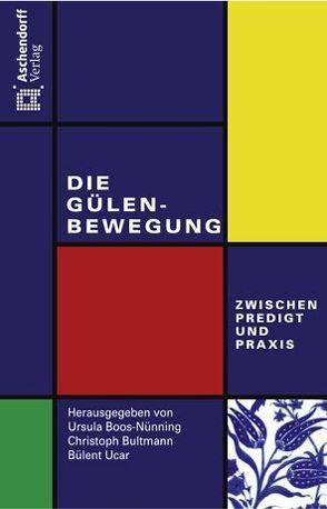 Die Gülen-Bewegung – zwischen Predigt und Praxis von Boos-Nünning,  Ursula, Bultmann,  Christoph, Ucar,  Bülent