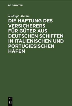 Die Haftung des Versicherers für Güter aus deutschen Schiffen in italienischen und portugiesischen Häfen. von Martin,  Rudolph