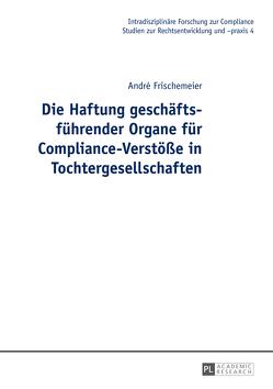 Die Haftung geschäftsführender Organe für Compliance-Verstöße in Tochtergesellschaften von Frischemeier,  André