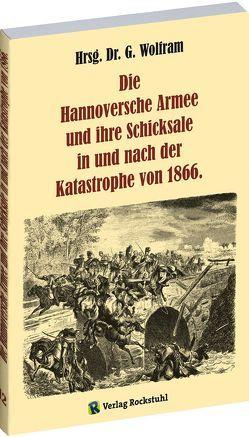 Die Hannoversche Armee und ihre Schicksale in und nach der Katastrophe 1866 von Rockstuhl,  Harald, Wolfram,  G.