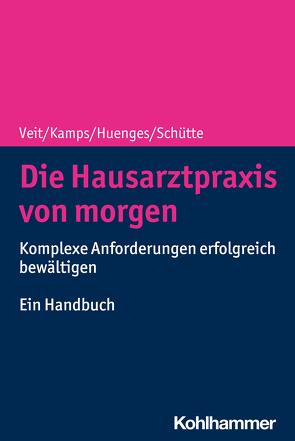 Die Hausarztpraxis von morgen von Huenges,  Bert, Kamps,  Harald, Schütte,  Torsten, Veit,  Iris