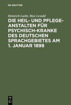 Die Heil- und Pflege-Anstalten für Psychisch-Kranke des deutschen Sprachgebietes am 1. Januar 1898 von Laehr,  Heinrich, Lewald,  Max