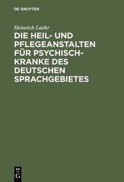 Die Heil- und Pflegeanstalten für Psychisch-Kranke des deutschen Sprachgebietes von Laehr,  Heinrich