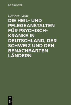 Die Heil- und Pflegeanstalten für Psychisch-Kranke in Deutschland, der Schweiz und den benachbarten deutschen Ländern von Laehr,  Heinrich