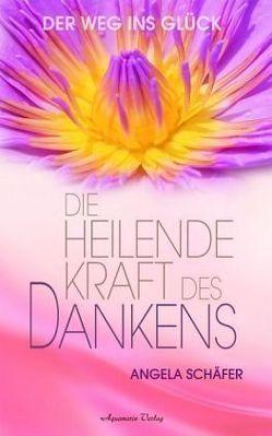 Die heilende Kraft des Dankens. Der Weg ins Glück (Gebundene Ausgabe) von Schäfer,  Angela