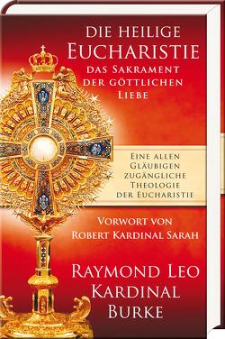 Die heilige Eucharistie – das Sakrament der göttlichen Liebe von Burke,  Raymond Leo, Held,  Susanne, Sarah,  Robert