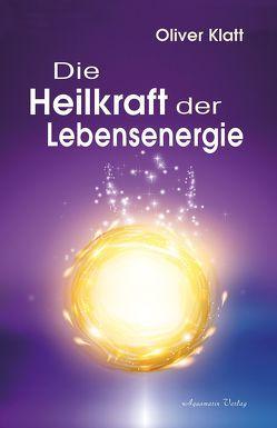 Die Heilkraft der Lebensenergie von Klatt,  Oliver
