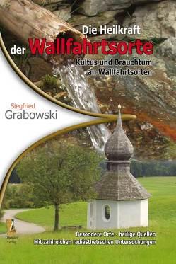 Die Heilkraft der Wallfahrtsorte von Grabowski,  Siegfried