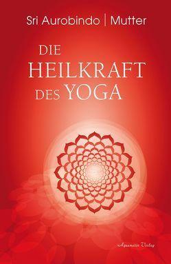 Die Heilkraft des Yoga von Aurobindo,  Sri, Mutter