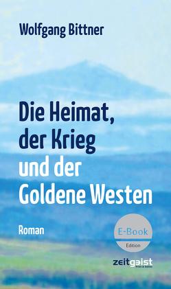 Die Heimat, der Krieg und der Goldene Westen von Bittner,  Wolfgang