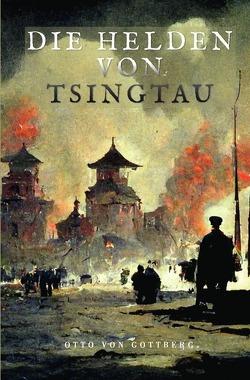 Die Helden von Tsingtau von Gottberg,  Otto von