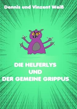 Die Helferlys / Die Helferlys und der gemeine Grippus von Weiß,  Dennis, Weiß,  Vinzent