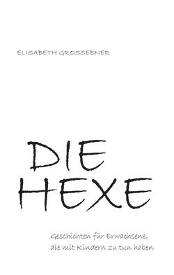 DIE HEXE – Geschichten für Erwachsene, die mit Kindern zu tun haben von Grossebner,  Elisabeth