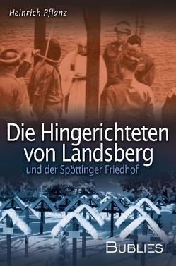 Die Hingerichteten von Landsberg und der Spöttinger Friedhof von Pflanz,  Heinrich