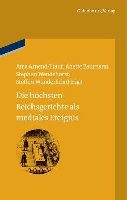Die höchsten Reichsgerichte als mediales Ereignis von Amend-Traut,  Anja, Baumann,  Anette, Wendehorst,  Stephan, Wunderlich,  Steffen