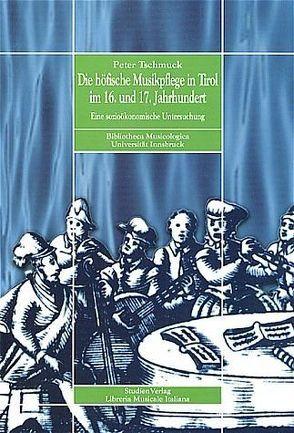 Die höfische Musikpflege in Tirol im 16. und 17. Jahrhundert von Tschmuck,  Peter