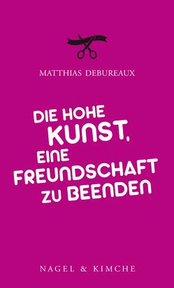 Die hohe Kunst, eine Freundschaft zu beenden von Debureaux,  Matthias, Klobusiczky,  Patricia
