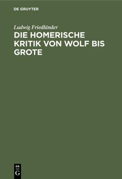 Die homerische Kritik von Wolf bis Grote von Friedlaender,  Ludwig