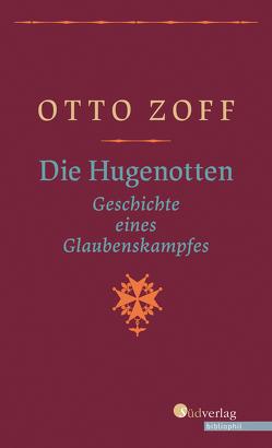 Die Hugenotten – Geschichte eines Glaubenskampfes von Zoff,  Otto