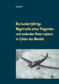 Die hundertjährige Wegstrecke eines fliegenden und malenden Homo sapiens in Zyklen des Wandels von Becker,  Jörg