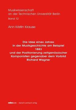Die Idee eines Jahres in der Musikgeschichte am Beispiel 1883 und der Positionierung zeitgenössischer Komponisten gegenüber dem Vorbild Richard Wagner von Krause,  Ann Kristin