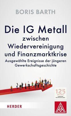 Die IG Metall zwischen Wiedervereinigung und Finanzmarktkrise von Barth,  Boris, Hofmann,  Jörg, Vorstand der IG Metall