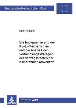 Die Implementierung der Kyoto-Mechanismen und die Analyse der Verhandlungsstrategien der Vertragsstaaten der Klimarahmenkonvention von Henrichs,  Ralf