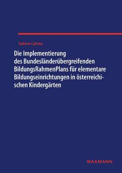 Die Implementierung des Bundesländerübergreifenden BildungsRahmenPlans für elementare Bildungseinrichtungen in österreichischen Kindergärten von Cafuta,  Sabine