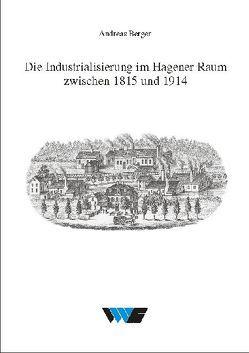 Die Industrialisierung im Hagener Raum zwischen 1815 und 1914 von Berger,  Andreas