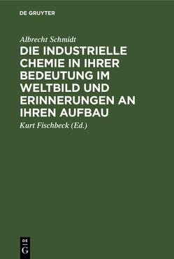Die industrielle Chemie in ihrer Bedeutung im Weltbild und Erinnerungen an ihren Aufbau von Fischbeck,  Kurt, Schmidt,  Albrecht