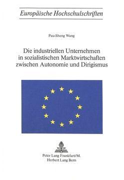 Die industriellen Unternehmen in sozialistischen Marktwirtschaften zwischen Autonomie und Dirigismus von Wang,  Pau-Sheng
