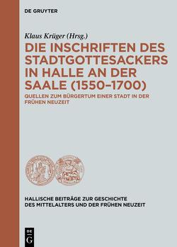 Die Inschriften des Stadtgottesackers in Halle an der Saale (1550–1700) von Krueger,  Klaus