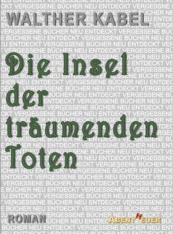 Die Insel der träumenden Toten von Horbol,  Karl Ernst, Kabel,  Walther